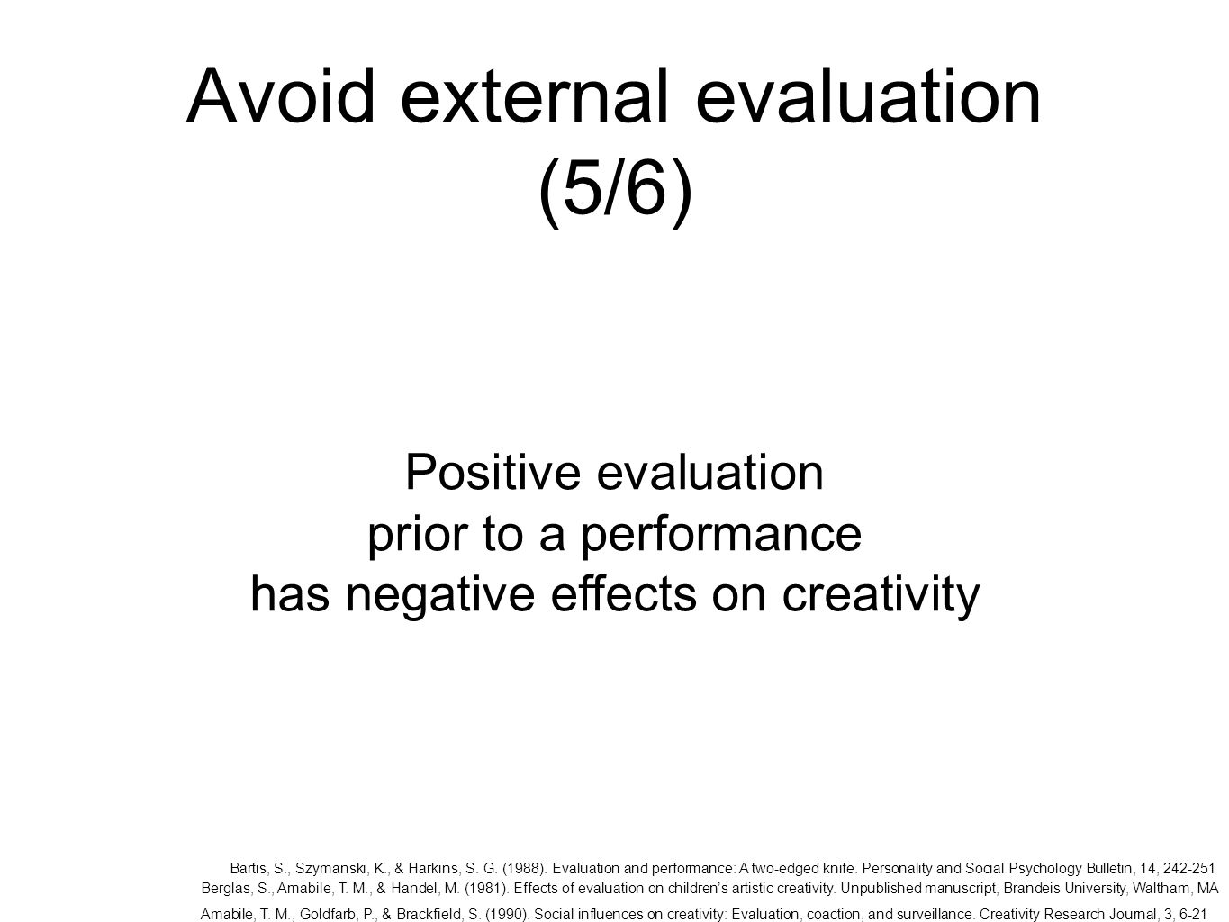 Avoid external evaluation (5/6) Positive evaluation prior to a performance has negative effects on creativity Bartis, S., Szymanski, K., & Harkins, S.