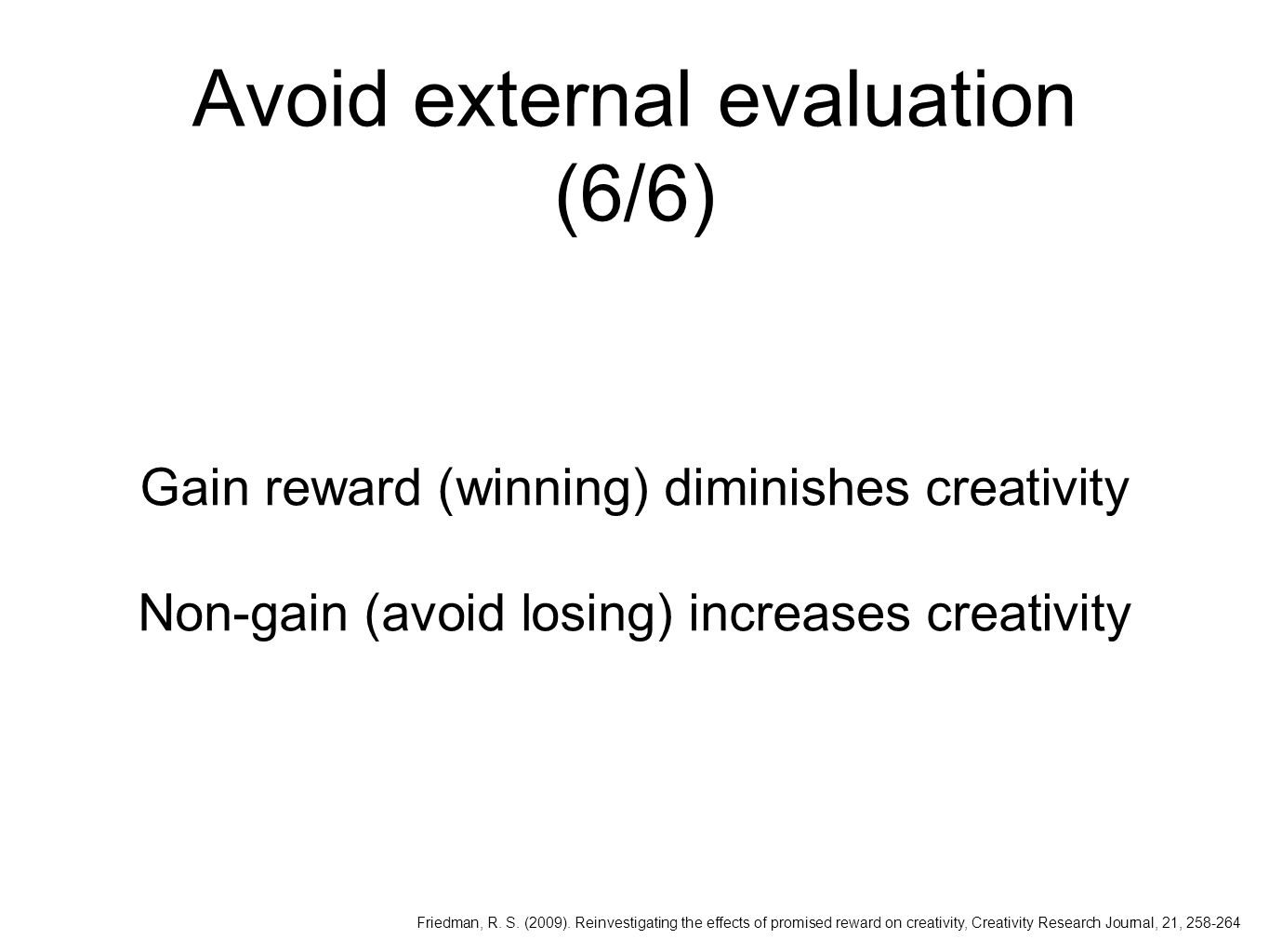 Avoid external evaluation (6/6) Gain reward (winning) diminishes creativity Non-gain (avoid losing) increases creativity Friedman, R.