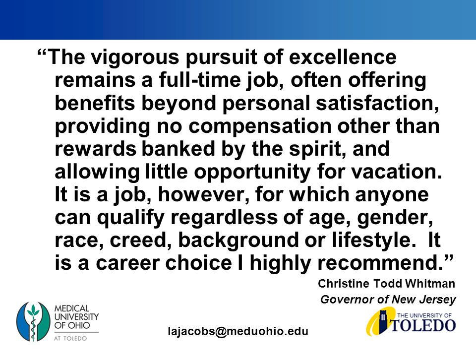 lajacobs@meduohio.edu The vigorous pursuit of excellence remains a full-time job, often offering benefits beyond personal satisfaction, providing no compensation other than rewards banked by the spirit, and allowing little opportunity for vacation.