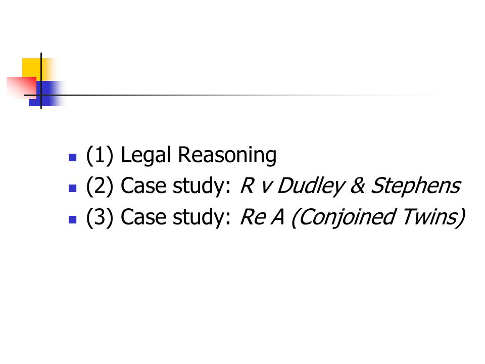 (1) Legal Reasoning (2) Case study: R v Dudley & Stephens (3) Case study: Re A (Conjoined Twins)