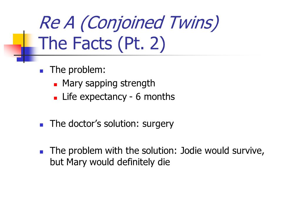 Re A (Conjoined Twins) The Facts (Pt. 2) The problem: Mary sapping strength Life expectancy - 6 months The doctor's solution: surgery The problem with