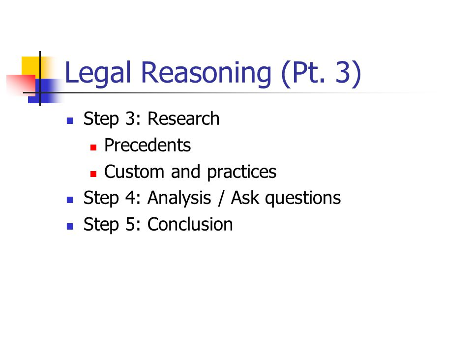 Legal Reasoning (Pt. 3) Step 3: Research Precedents Custom and practices Step 4: Analysis / Ask questions Step 5: Conclusion