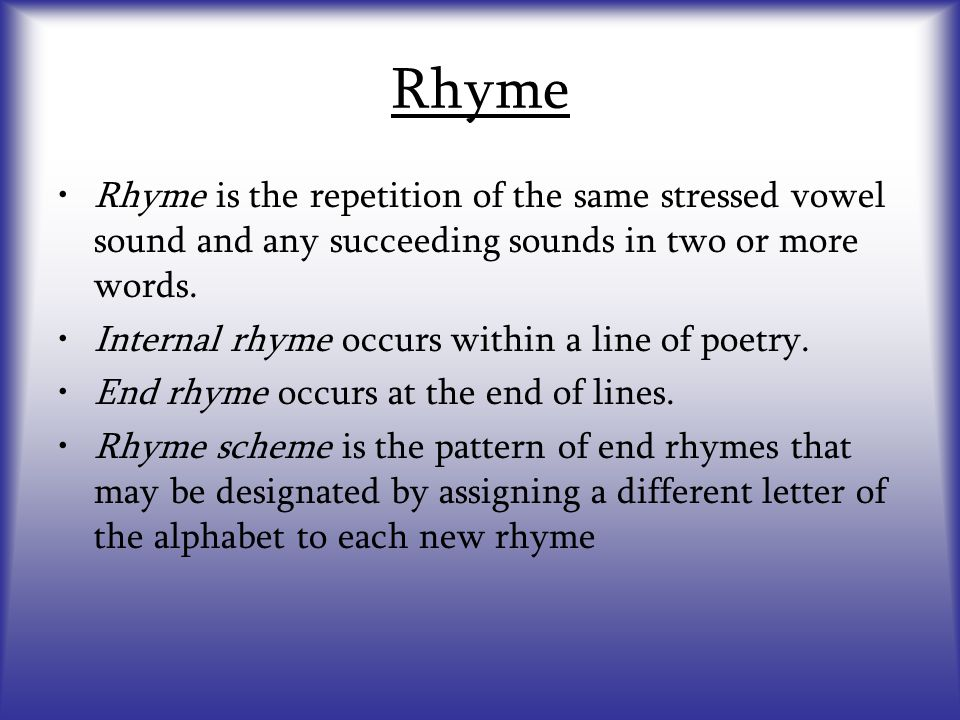 Rhyme Rhyme is the repetition of the same stressed vowel sound and any succeeding sounds in two or more words. Internal rhyme occurs within a line of