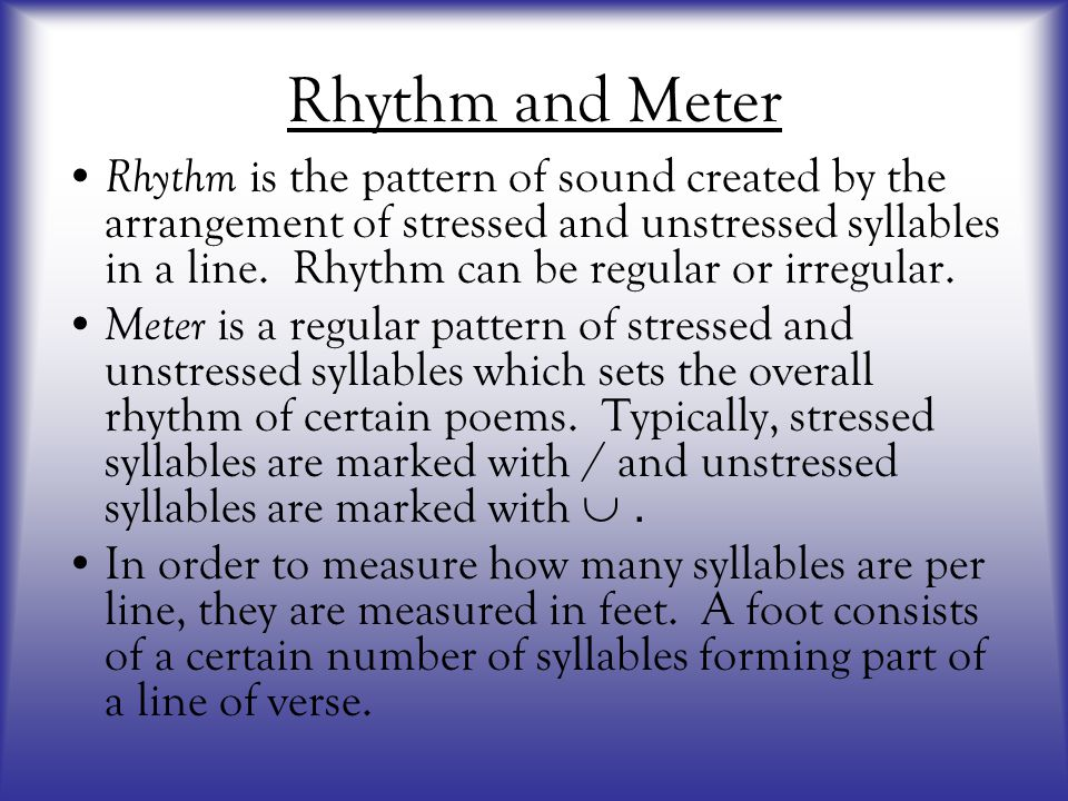 Rhythm and Meter Rhythm is the pattern of sound created by the arrangement of stressed and unstressed syllables in a line. Rhythm can be regular or ir