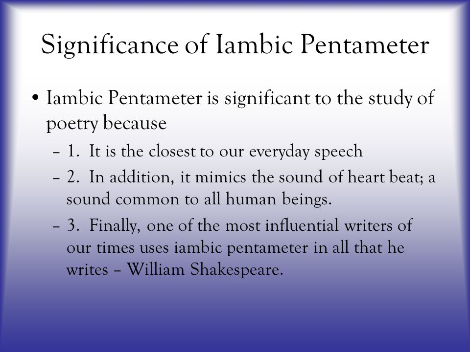 Significance of Iambic Pentameter Iambic Pentameter is significant to the study of poetry because –1. It is the closest to our everyday speech –2. In