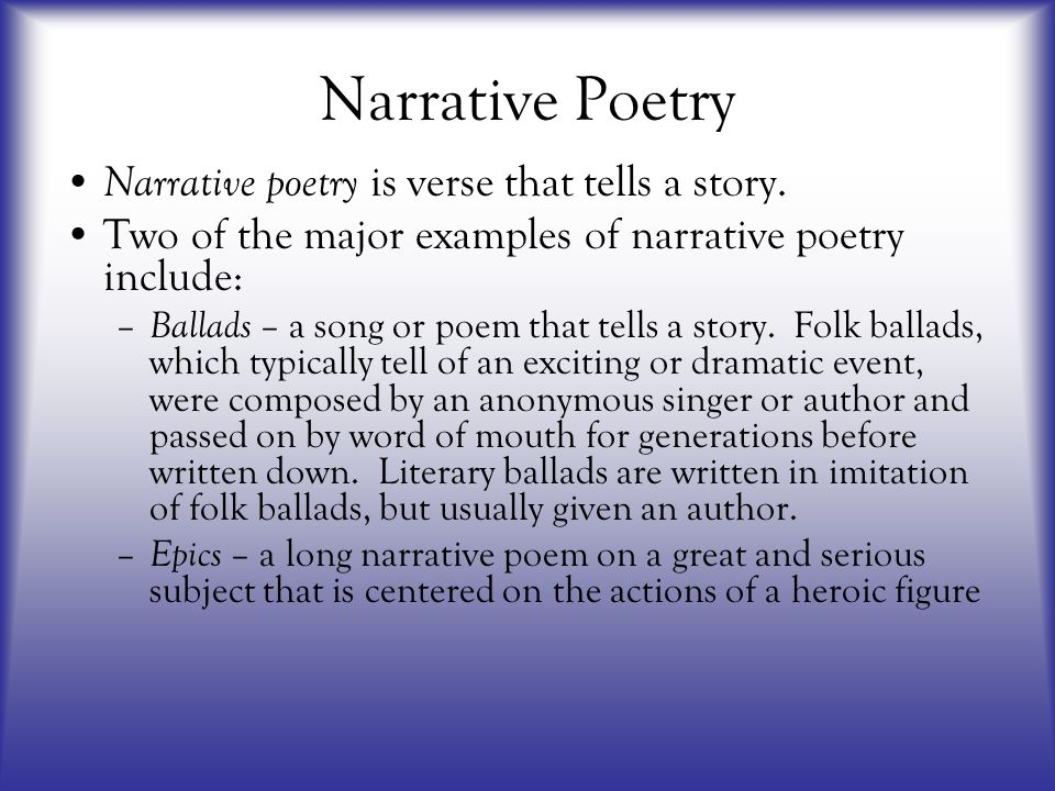 Narrative Poetry Narrative poetry is verse that tells a story. Two of the major examples of narrative poetry include: – Ballads – a song or poem that