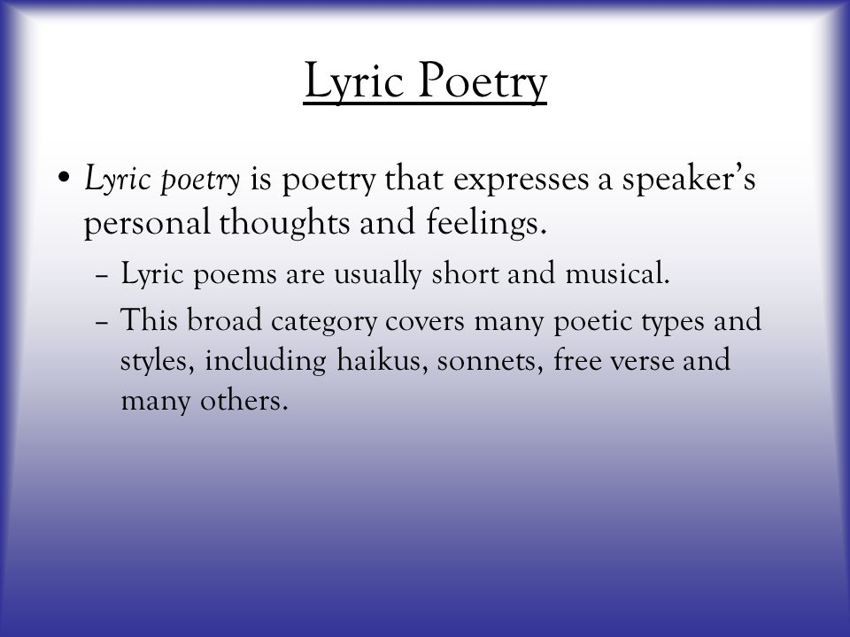 Lyric Poetry Lyric poetry is poetry that expresses a speaker's personal thoughts and feelings. –Lyric poems are usually short and musical. –This broad
