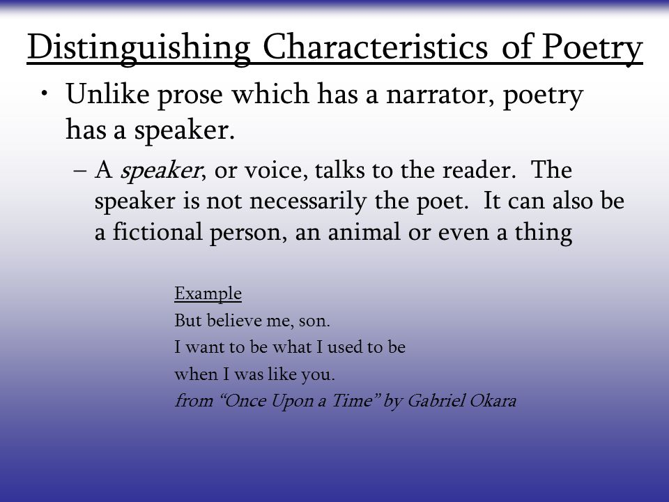 Distinguishing Characteristics of Poetry Unlike prose which has a narrator, poetry has a speaker. –A speaker, or voice, talks to the reader. The speak