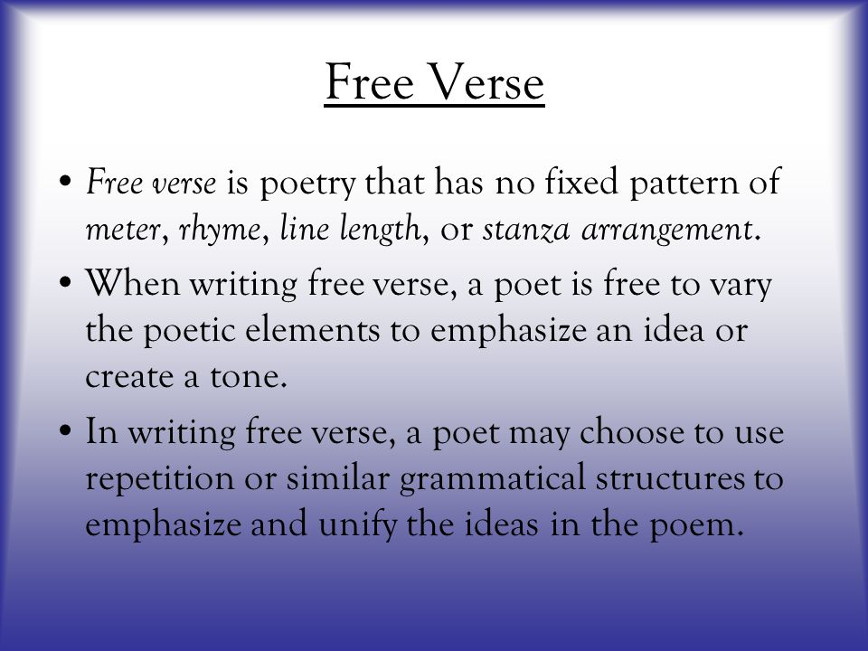 Free Verse Free verse is poetry that has no fixed pattern of meter, rhyme, line length, or stanza arrangement. When writing free verse, a poet is free