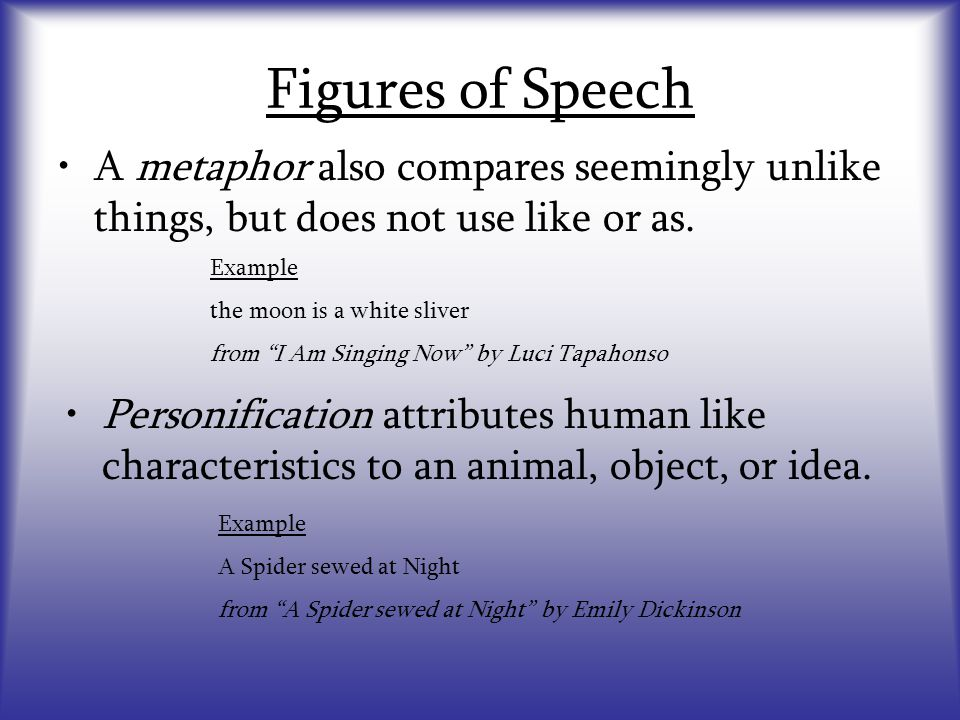 """Figures of Speech A metaphor also compares seemingly unlike things, but does not use like or as. Example the moon is a white sliver from """"I Am Singing"""