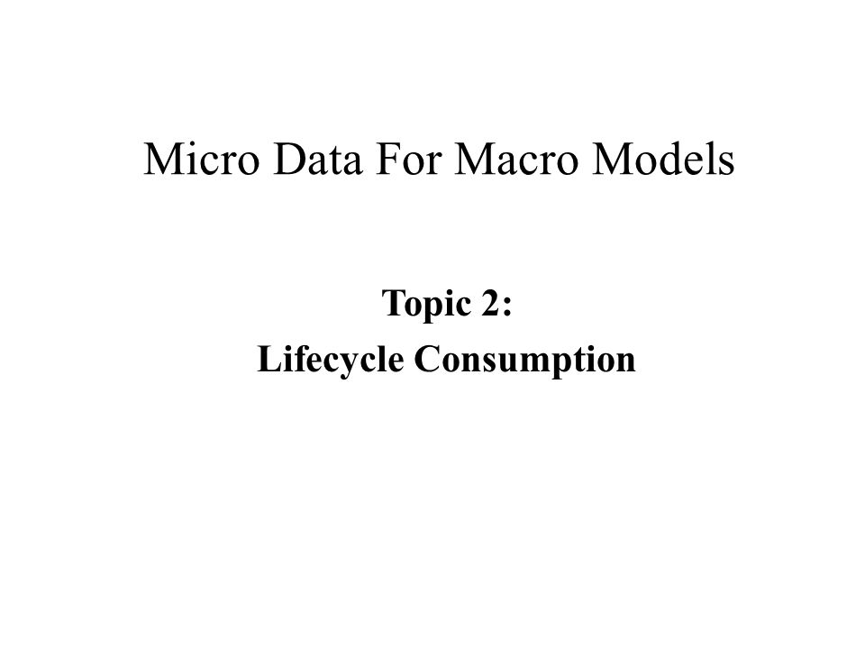 Micro Data For Macro Models Topic 2: Lifecycle Consumption
