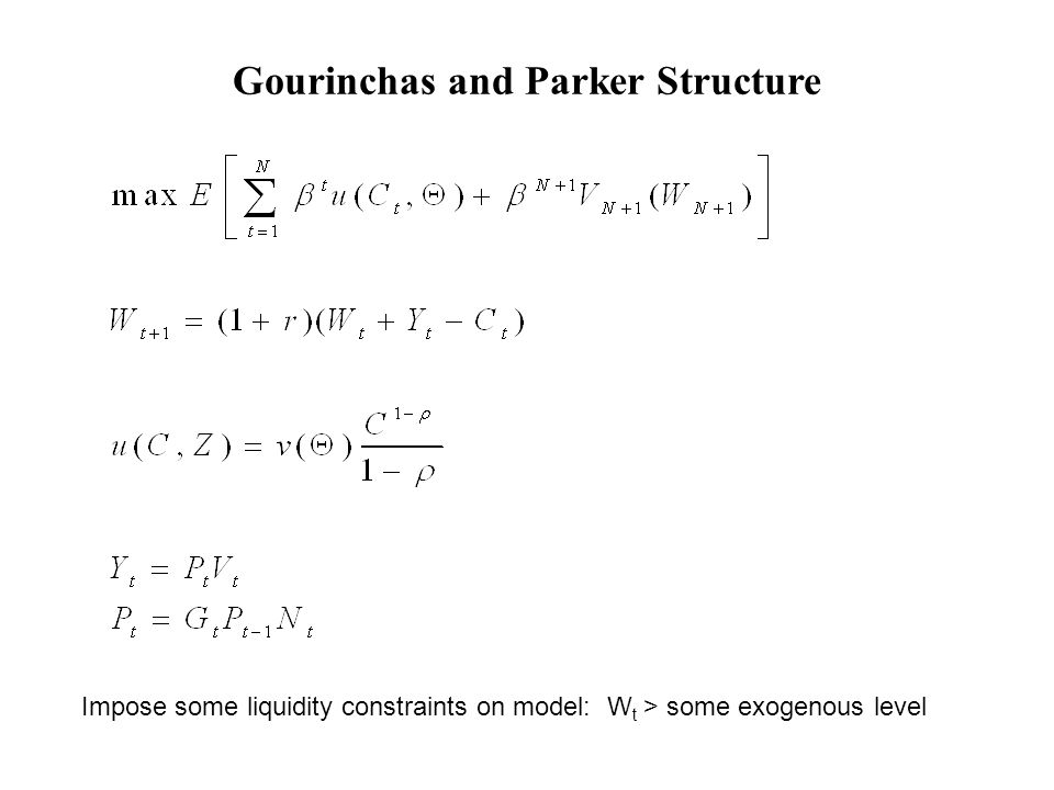 Gourinchas and Parker Structure Impose some liquidity constraints on model: W t > some exogenous level