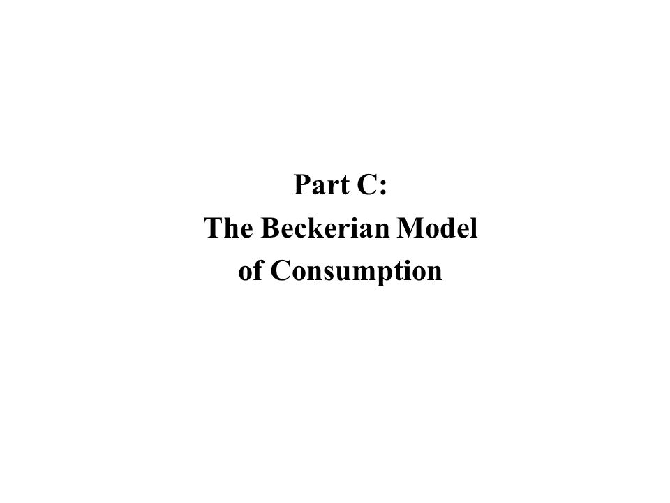 Part C: The Beckerian Model of Consumption