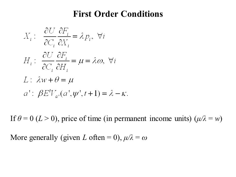 First Order Conditions If θ = 0 (L > 0), price of time (in permanent income units) (μ/λ = w) More generally (given L often = 0), μ/λ = ω