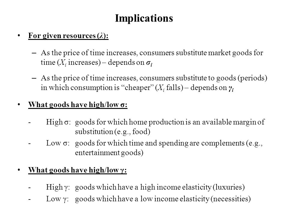 Implications For given resources (λ): – As the price of time increases, consumers substitute market goods for time (X i increases) – depends on σ i – As the price of time increases, consumers substitute to goods (periods) in which consumption is cheaper (X i falls) – depends on γ i What goods have high/low σ: -High σ: goods for which home production is an available margin of substitution (e.g., food) -Low σ: goods for which time and spending are complements (e.g., entertainment goods) What goods have high/low γ: -High γ: goods which have a high income elasticity (luxuries) -Low γ:goods which have a low income elasticity (necessities)