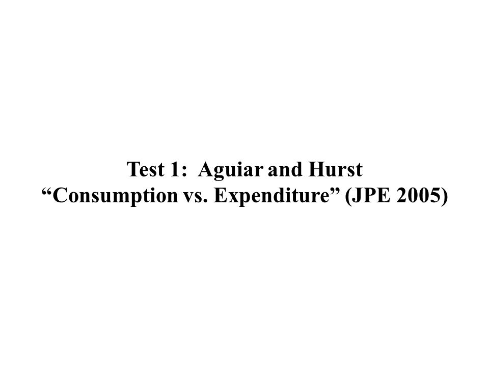 Test 1: Aguiar and Hurst Consumption vs. Expenditure (JPE 2005)