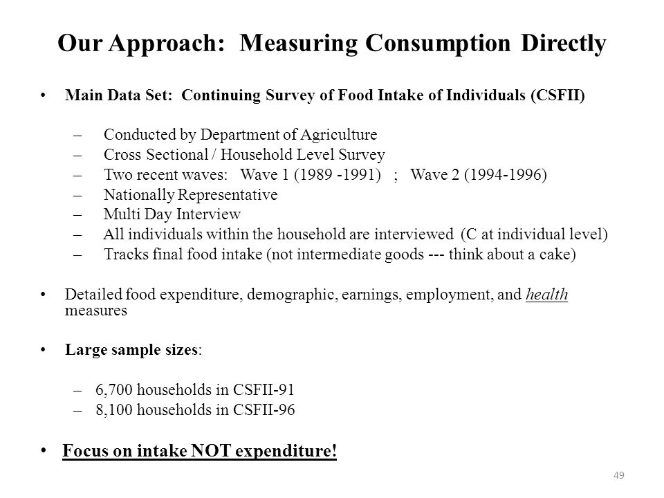 49 Our Approach: Measuring Consumption Directly Main Data Set: Continuing Survey of Food Intake of Individuals (CSFII) – Conducted by Department of Agriculture – Cross Sectional / Household Level Survey – Two recent waves: Wave 1 (1989 -1991) ; Wave 2 (1994-1996) – Nationally Representative – Multi Day Interview – All individuals within the household are interviewed (C at individual level) – Tracks final food intake (not intermediate goods --- think about a cake) Detailed food expenditure, demographic, earnings, employment, and health measures Large sample sizes: –6,700 households in CSFII-91 –8,100 households in CSFII-96 Focus on intake NOT expenditure!