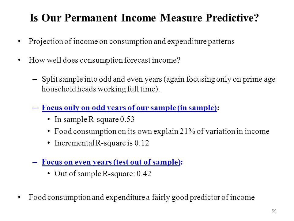 59 Is Our Permanent Income Measure Predictive? Projection of income on consumption and expenditure patterns How well does consumption forecast income?