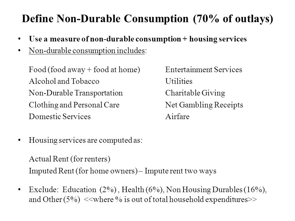 Define Non-Durable Consumption (70% of outlays) Use a measure of non-durable consumption + housing services Non-durable consumption includes: Food (food away + food at home)Entertainment Services Alcohol and TobaccoUtilities Non-Durable TransportationCharitable Giving Clothing and Personal CareNet Gambling Receipts Domestic ServicesAirfare Housing services are computed as: Actual Rent (for renters) Imputed Rent (for home owners) – Impute rent two ways Exclude: Education (2%), Health (6%), Non Housing Durables (16%), and Other (5%) >