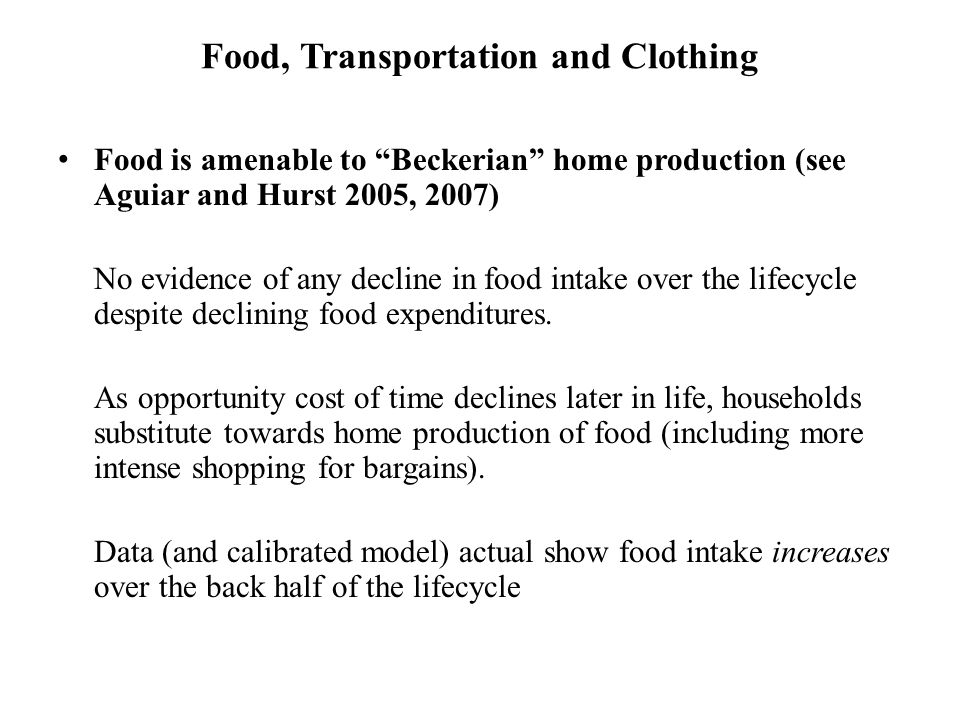 Food, Transportation and Clothing Food is amenable to Beckerian home production (see Aguiar and Hurst 2005, 2007) No evidence of any decline in food intake over the lifecycle despite declining food expenditures.