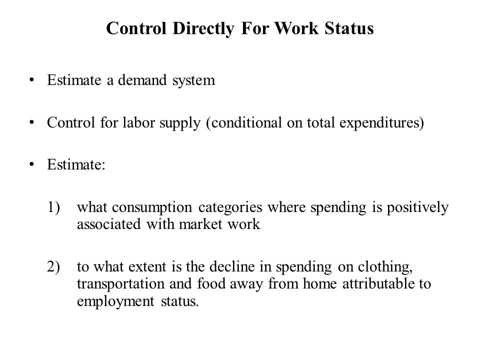 Control Directly For Work Status Estimate a demand system Control for labor supply (conditional on total expenditures) Estimate: 1)what consumption categories where spending is positively associated with market work 2)to what extent is the decline in spending on clothing, transportation and food away from home attributable to employment status.