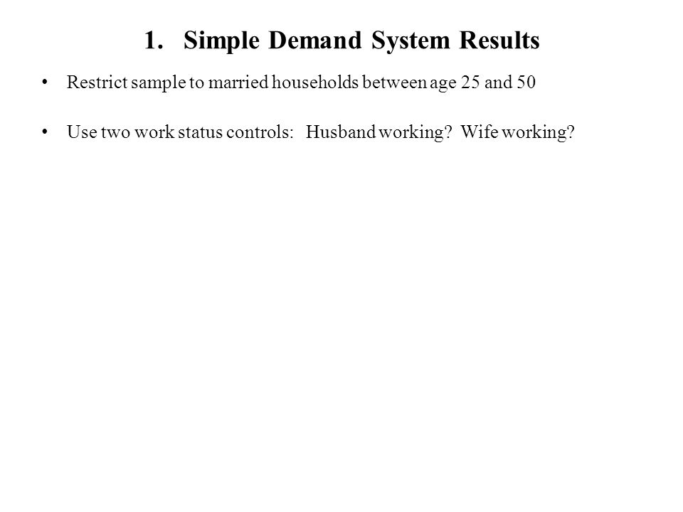 1. Simple Demand System Results Restrict sample to married households between age 25 and 50 Use two work status controls: Husband working? Wife workin