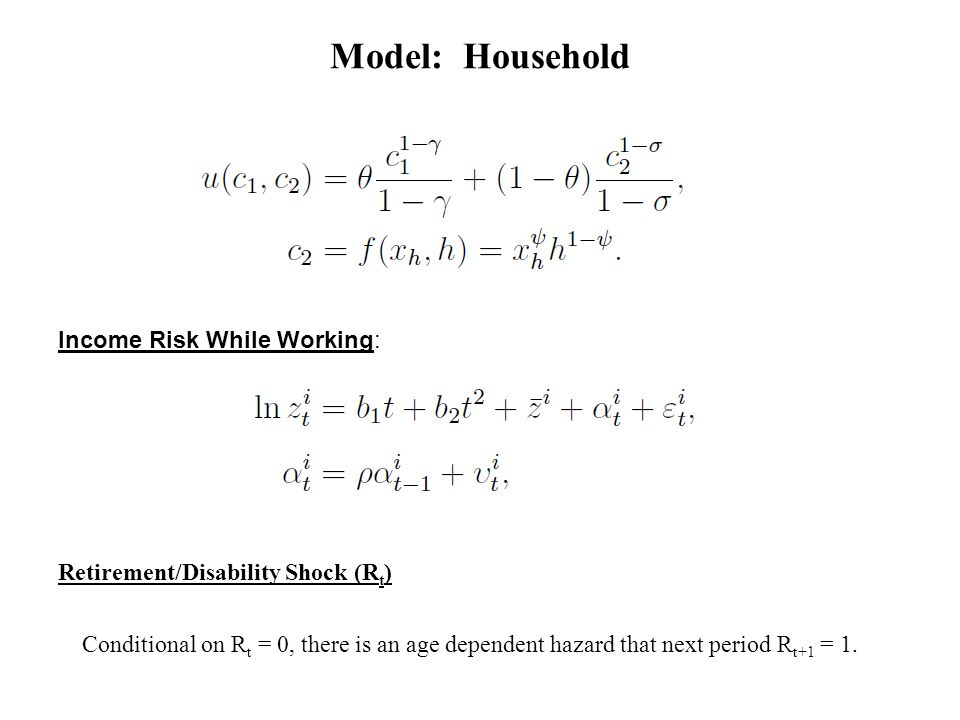 Model: Household Income Risk While Working: Retirement/Disability Shock (R t ) Conditional on R t = 0, there is an age dependent hazard that next period R t+1 = 1.