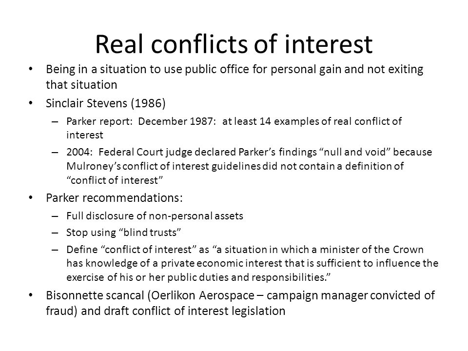Real conflicts of interest Being in a situation to use public office for personal gain and not exiting that situation Sinclair Stevens (1986) – Parker report: December 1987: at least 14 examples of real conflict of interest – 2004: Federal Court judge declared Parker's findings null and void because Mulroney's conflict of interest guidelines did not contain a definition of conflict of interest Parker recommendations: – Full disclosure of non-personal assets – Stop using blind trusts – Define conflict of interest as a situation in which a minister of the Crown has knowledge of a private economic interest that is sufficient to influence the exercise of his or her public duties and responsibilities. Bisonnette scancal (Oerlikon Aerospace – campaign manager convicted of fraud) and draft conflict of interest legislation