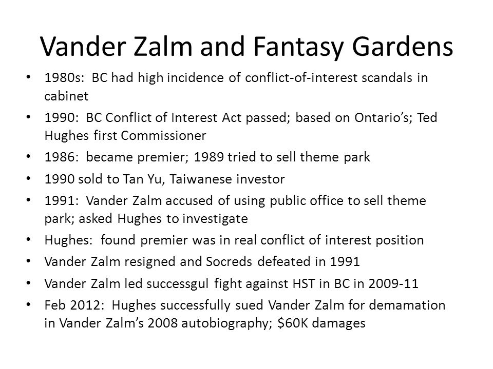 Vander Zalm and Fantasy Gardens 1980s: BC had high incidence of conflict-of-interest scandals in cabinet 1990: BC Conflict of Interest Act passed; based on Ontario's; Ted Hughes first Commissioner 1986: became premier; 1989 tried to sell theme park 1990 sold to Tan Yu, Taiwanese investor 1991: Vander Zalm accused of using public office to sell theme park; asked Hughes to investigate Hughes: found premier was in real conflict of interest position Vander Zalm resigned and Socreds defeated in 1991 Vander Zalm led successgul fight against HST in BC in 2009-11 Feb 2012: Hughes successfully sued Vander Zalm for demamation in Vander Zalm's 2008 autobiography; $60K damages