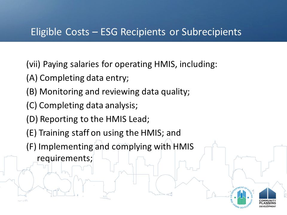 Eligible Costs – ESG Recipients or Subrecipients (vii) Paying salaries for operating HMIS, including: (A) Completing data entry; (B) Monitoring and reviewing data quality; (C) Completing data analysis; (D) Reporting to the HMIS Lead; (E) Training staff on using the HMIS; and (F) Implementing and complying with HMIS requirements; 10