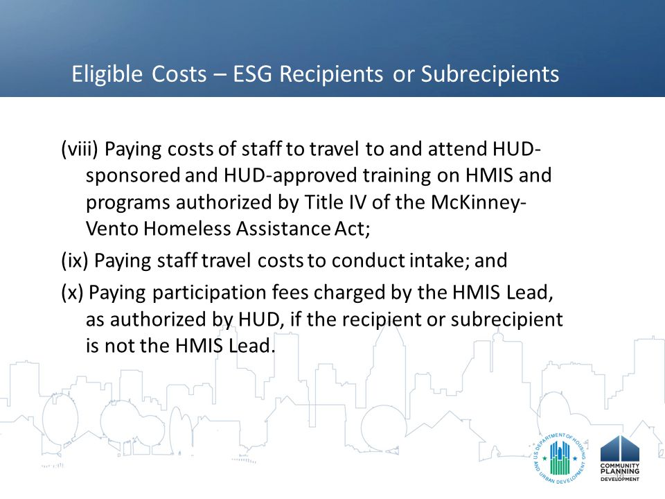 Eligible Costs – ESG Recipients or Subrecipients (viii) Paying costs of staff to travel to and attend HUD- sponsored and HUD-approved training on HMIS and programs authorized by Title IV of the McKinney- Vento Homeless Assistance Act; (ix) Paying staff travel costs to conduct intake; and (x) Paying participation fees charged by the HMIS Lead, as authorized by HUD, if the recipient or subrecipient is not the HMIS Lead.