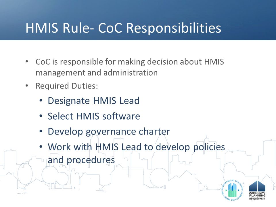 HMIS Rule- CoC Responsibilities CoC is responsible for making decision about HMIS management and administration Required Duties: Designate HMIS Lead S