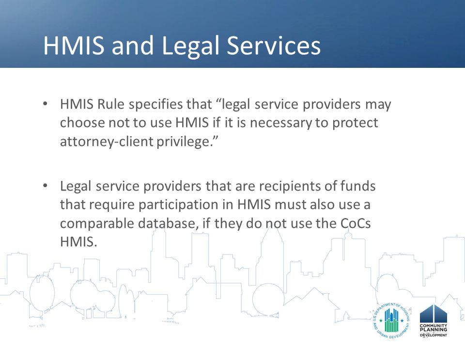 """HMIS and Legal Services HMIS Rule specifies that """"legal service providers may choose not to use HMIS if it is necessary to protect attorney-client pri"""