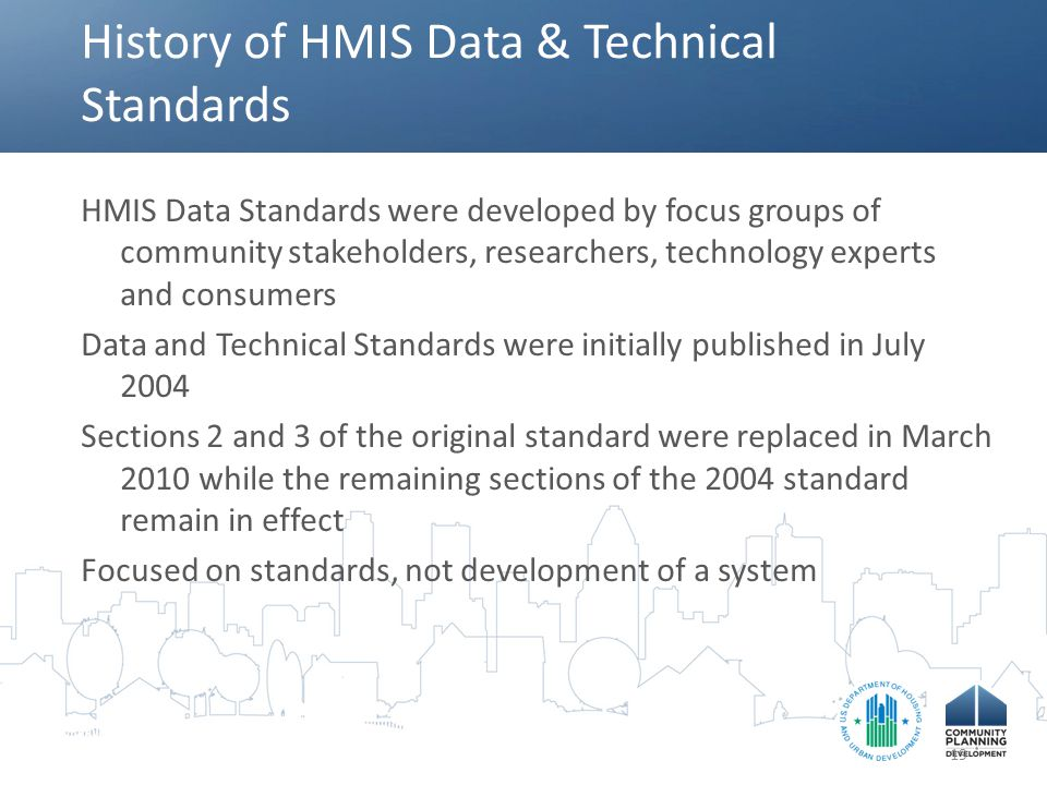 History of HMIS Data & Technical Standards HMIS Data Standards were developed by focus groups of community stakeholders, researchers, technology exper