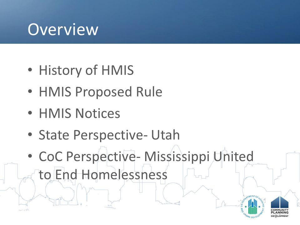 Overview History of HMIS HMIS Proposed Rule HMIS Notices State Perspective- Utah CoC Perspective- Mississippi United to End Homelessness 2