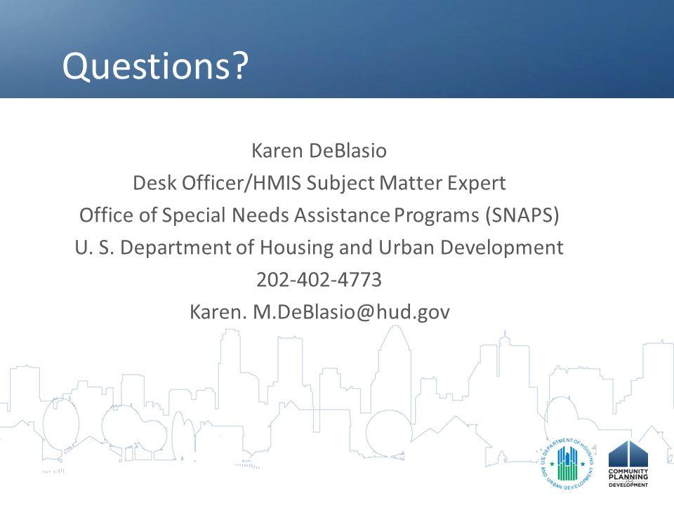 Questions? Karen DeBlasio Desk Officer/HMIS Subject Matter Expert Office of Special Needs Assistance Programs (SNAPS) U. S. Department of Housing and