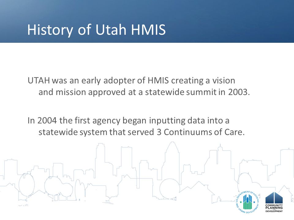 History of Utah HMIS UTAH was an early adopter of HMIS creating a vision and mission approved at a statewide summit in 2003.