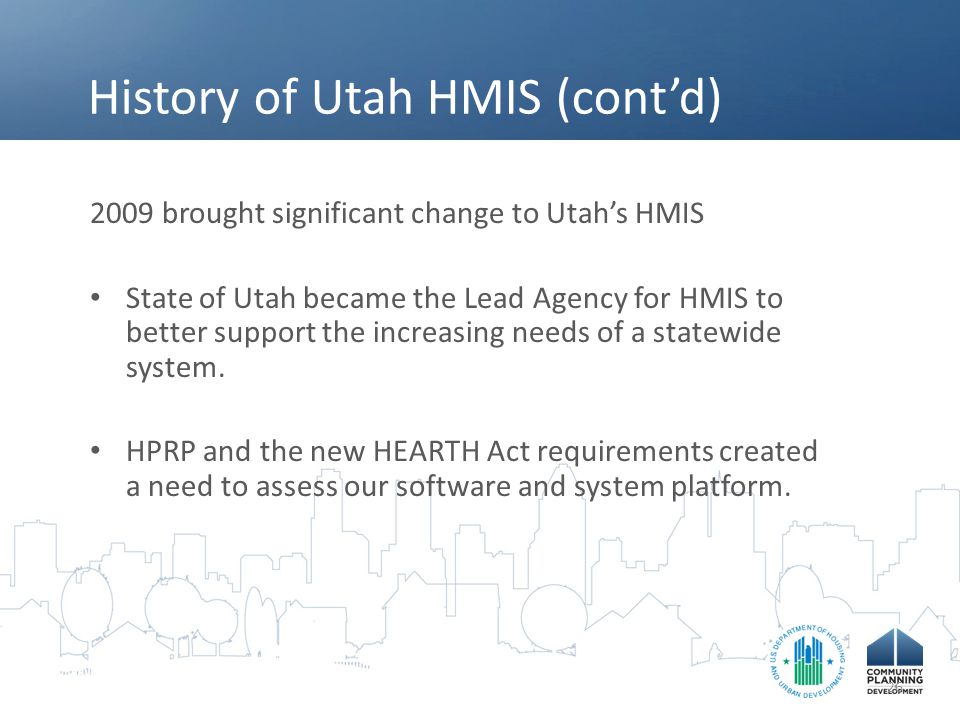 History of Utah HMIS (cont'd) 2009 brought significant change to Utah's HMIS State of Utah became the Lead Agency for HMIS to better support the increasing needs of a statewide system.