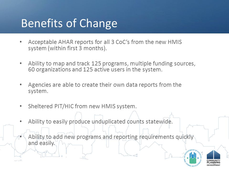 Benefits of Change Acceptable AHAR reports for all 3 CoC's from the new HMIS system (within first 3 months). Ability to map and track 125 programs, mu