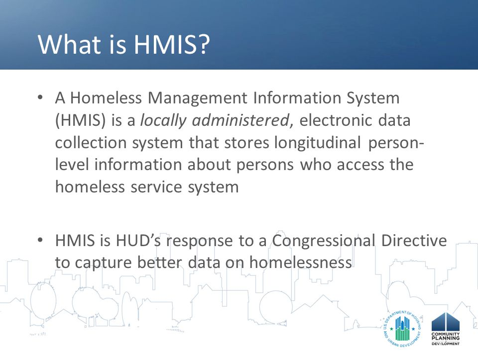 What is HMIS? A Homeless Management Information System (HMIS) is a locally administered, electronic data collection system that stores longitudinal pe