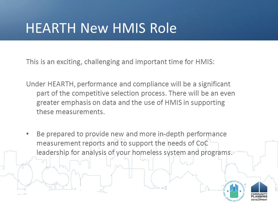 HEARTH New HMIS Role This is an exciting, challenging and important time for HMIS: Under HEARTH, performance and compliance will be a significant part of the competitive selection process.