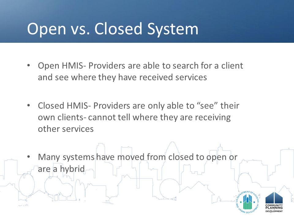 Open vs. Closed System Open HMIS- Providers are able to search for a client and see where they have received services Closed HMIS- Providers are only