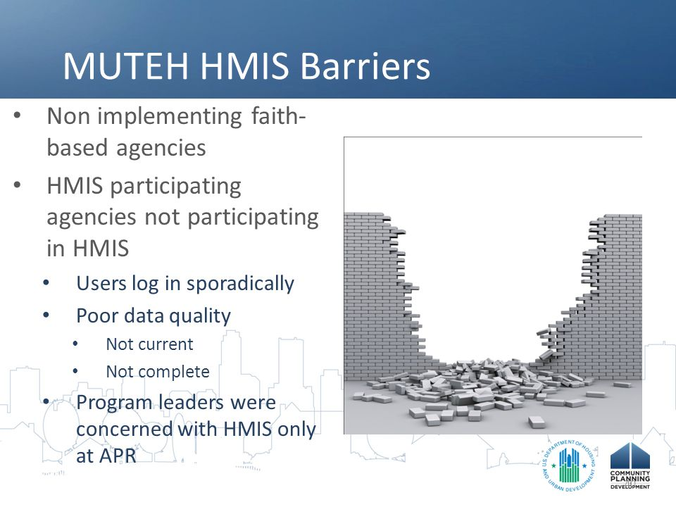 MUTEH HMIS Barriers Non implementing faith- based agencies HMIS participating agencies not participating in HMIS Users log in sporadically Poor data quality Not current Not complete Program leaders were concerned with HMIS only at APR 40