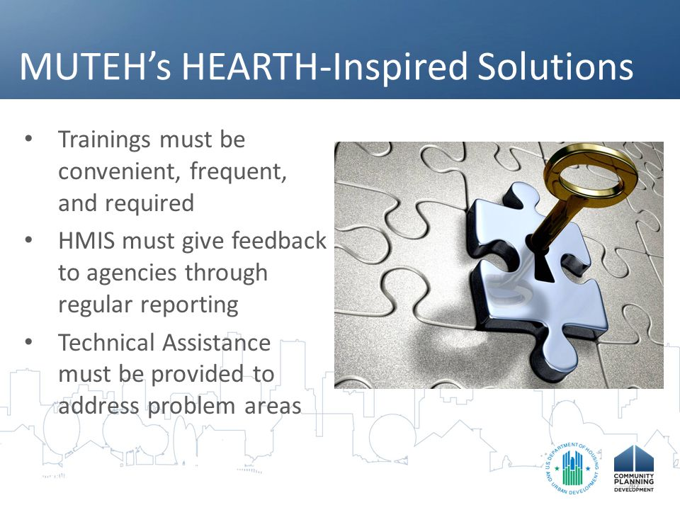 MUTEH's HEARTH-Inspired Solutions Trainings must be convenient, frequent, and required HMIS must give feedback to agencies through regular reporting Technical Assistance must be provided to address problem areas 42