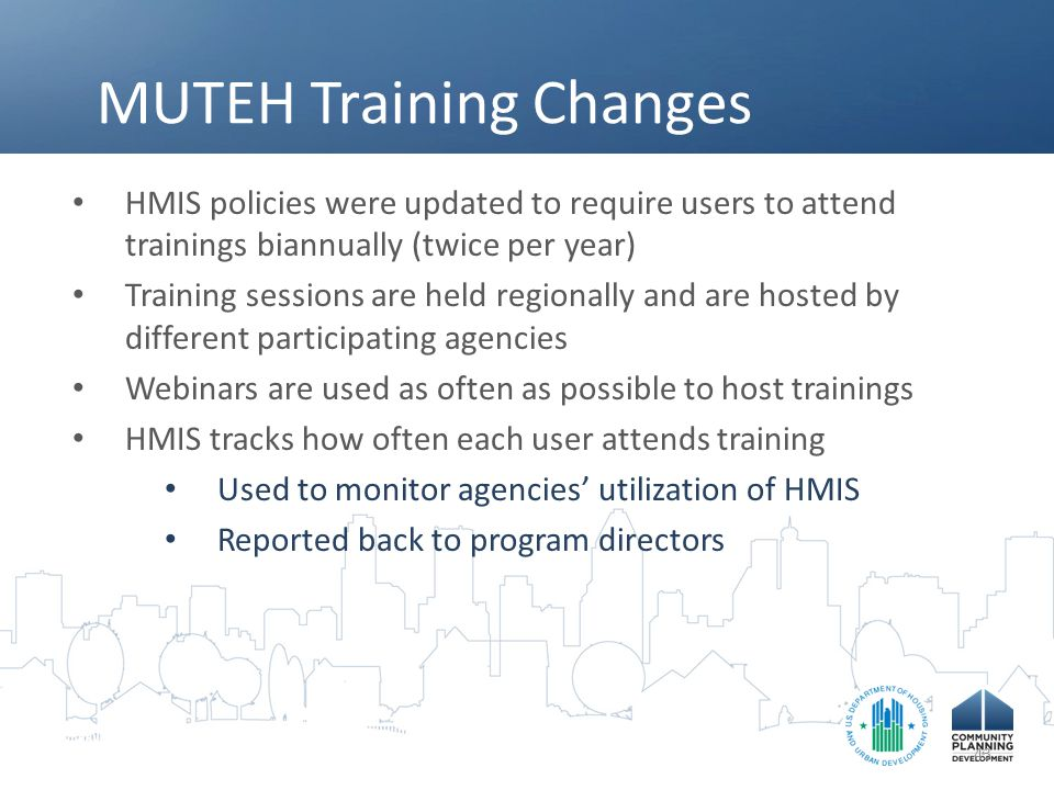 MUTEH Training Changes HMIS policies were updated to require users to attend trainings biannually (twice per year) Training sessions are held regionally and are hosted by different participating agencies Webinars are used as often as possible to host trainings HMIS tracks how often each user attends training Used to monitor agencies' utilization of HMIS Reported back to program directors 43