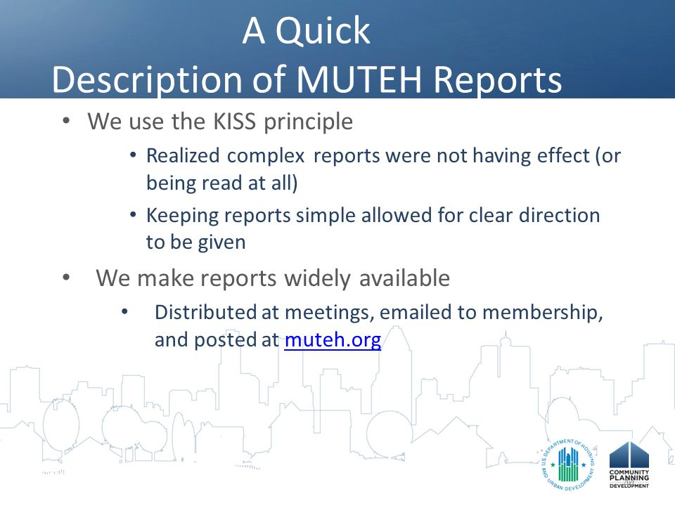 A Quick Description of MUTEH Reports We use the KISS principle Realized complex reports were not having effect (or being read at all) Keeping reports simple allowed for clear direction to be given We make reports widely available Distributed at meetings, emailed to membership, and posted at muteh.orgmuteh.org 44