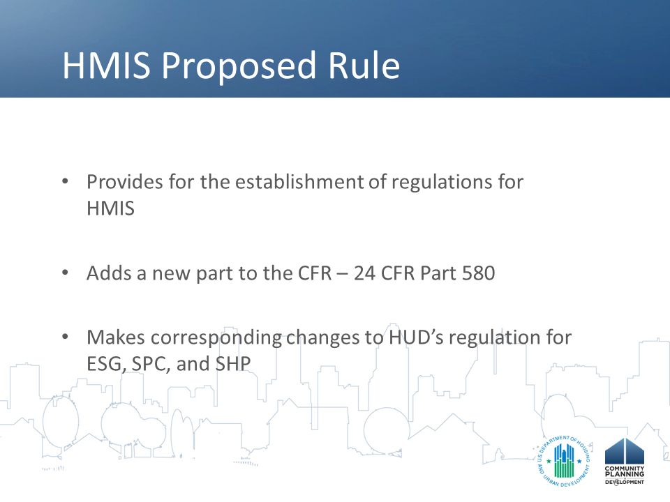 HMIS Proposed Rule Provides for the establishment of regulations for HMIS Adds a new part to the CFR – 24 CFR Part 580 Makes corresponding changes to HUD's regulation for ESG, SPC, and SHP 6