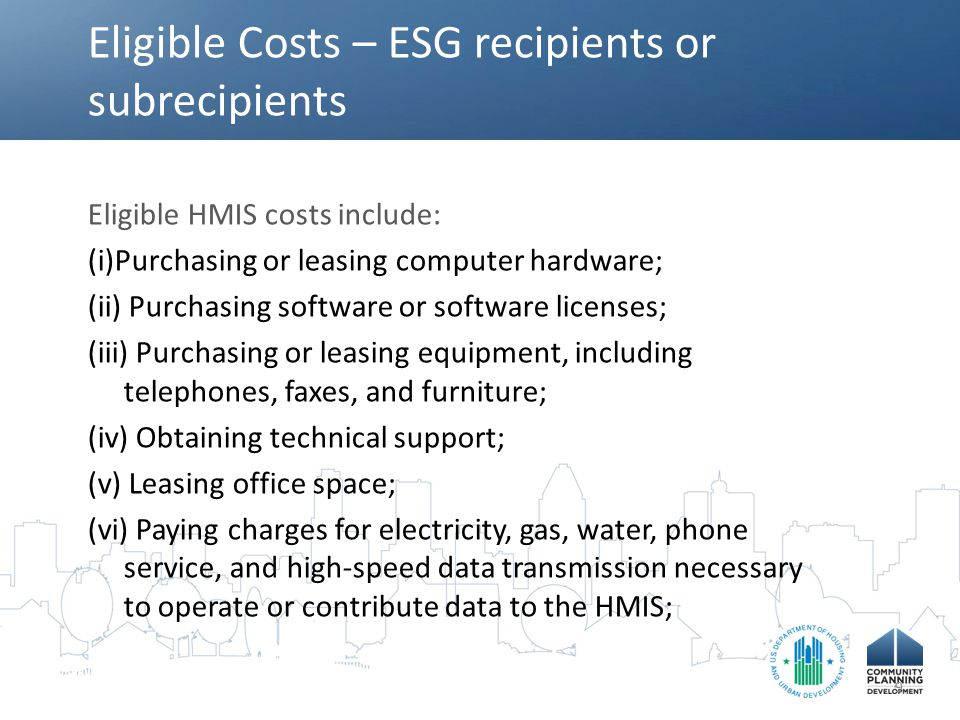 Eligible Costs – ESG recipients or subrecipients Eligible HMIS costs include: (i)Purchasing or leasing computer hardware; (ii) Purchasing software or software licenses; (iii) Purchasing or leasing equipment, including telephones, faxes, and furniture; (iv) Obtaining technical support; (v) Leasing office space; (vi) Paying charges for electricity, gas, water, phone service, and high-speed data transmission necessary to operate or contribute data to the HMIS; 9