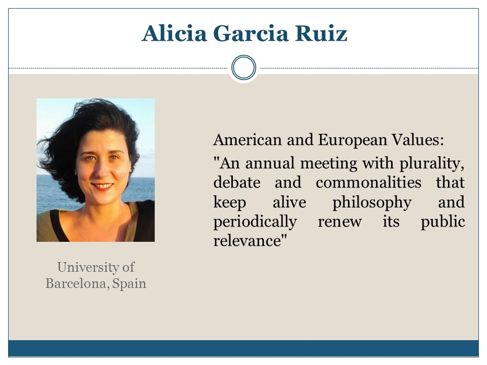 Alicia Garcia Ruiz American and European Values: An annual meeting with plurality, debate and commonalities that keep alive philosophy and periodically renew its public relevance University of Barcelona, Spain