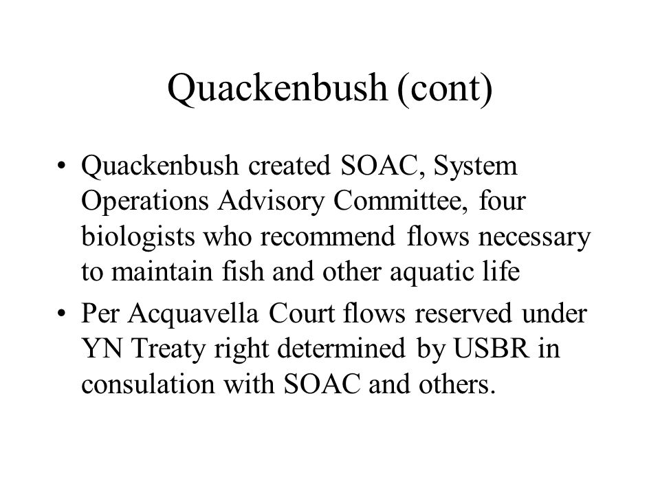 Quackenbush (cont) Quackenbush created SOAC, System Operations Advisory Committee, four biologists who recommend flows necessary to maintain fish and other aquatic life Per Acquavella Court flows reserved under YN Treaty right determined by USBR in consulation with SOAC and others.